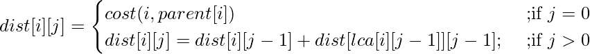 dist[i][j] =\begin{cases} cost(i, parent[i]) & \text{ ;if } j=0 \\ dist[i][j] = dist[i][j - 1] + dist[lca[i][j - 1]][j - 1]; & \text{ ;if } j>0 \end{cases}