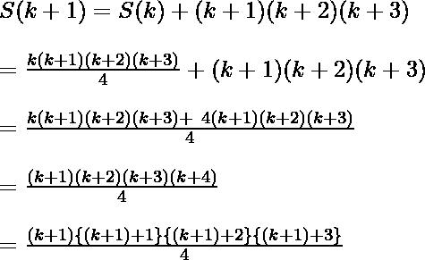 S(k+1) = S(k) + (k+1)(k+2)(k+3)\\ \ \\ = \frac{k(k+ 1)(k + 2)(k+3)}{4} + (k+1)(k+2)(k+3)\\ \ \\ = \frac{k(k+ 1)(k + 2)(k+3)+ \ 4(k+1)(k+2)(k+3)}{4} \\ \ \\ =  \frac{(k+1)(k+2)(k+3)(k+4)}{4}\\ \ \\ = \frac{ (k+1)\{(k+1)+1\}\{(k+1)+2\}\{(k+1)+3\} }{4}