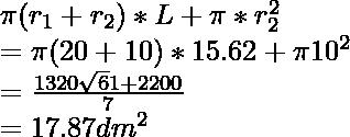 \pi(r_1 + r_2) * L + \pi * r_2^2 \\ = \pi (20+10) * 15.62 + \pi 10^2 \\ = \frac{1320\sqrt61 + 2200}{7} \\ = 17.87 dm^2