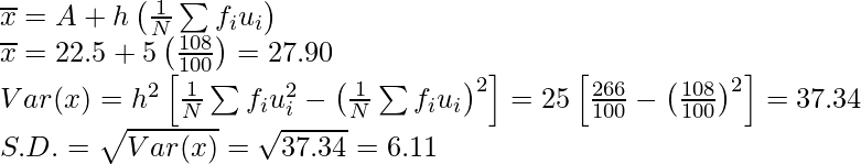 \overline{x}=A+h\left(\frac{1}{N}\sum f_iu_i\right)\\ \overline{x}=22.5+5\left(\frac{108}{100}\right)=27.90\\ Var(x)=h^2\left[\frac{1}{N}\sum f_iu_i^2-\left(\frac{1}{N}\sum f_iu_i\right)^2\right]=25\left[\frac{266}{100}-\left(\frac{108}{100}\right)^2\right]=37.34\\ S.D.=\sqrt{Var(x)}=\sqrt{37.34}=6.11