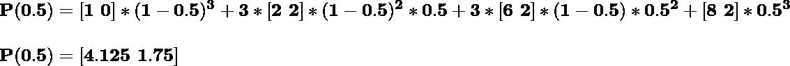 \\\hspace{0cm}\mathbf{P(0.5)=[1\,\,0]*(1-0.5)^3+3*[2\,\,2]*(1-0.5)^2*0.5+3*[6\,\,2]*(1-0.5)*0.5^2+[8\,\,2]*0.5^3}\\ \\\hspace{0cm}\mathbf{P(0.5)=[4.125\,\,1.75]}