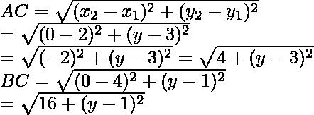 AC=\sqrt{(x_2-x_1)^2+(y_2-y_1)^2}\\ =\sqrt{(0-2)^2+(y-3)^2}\\ =\sqrt{(-2)^2+(y-3)^2}=\sqrt{4+(y-3)^2}\\BC=\sqrt{(0-4)^2+(y-1)^2}\\ =\sqrt{16+(y-1)^2}\\