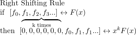 \textup{Right Shifting Rule} \newline \textup{if}\hspace{0.25cm} [f_{0},f_{1},f_{2},f_{3}...]\leftrightarrow F(x) \newline \textup{then}\hspace{0.25cm} [\overbrace{\overset{\textup{k times}}{0,0,0,0,0,0} },f_{0},f_{1},f_{1}...]\leftrightarrow x^{k}F(x)