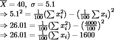 \overline{X}=40,\ \sigma=5.1\\ \Rightarrow5.1^2=\frac{1}{100}(\sum x_i^2)-\left(\frac{1}{100}\sum x_i\right)^2\\ \Rightarrow26.01=\frac{1}{100}(\sum x_i^2)-\left(\frac{4000}{100}\right)^2\\ \Rightarrow26.01=\frac{1}{100}(\sum x_i)-1600