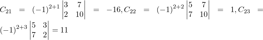 C_{21} = \left( - 1 \right)^{2 + 1} \begin{vmatrix}3 & 7 \\ 2 & 10\end{vmatrix} = - 16 , C_{22} = \left( - 1 \right)^{2 + 2} \begin{vmatrix}5 & 7 \\ 7 & 10\end{vmatrix} = 1, C_{23} = \left( - 1 \right)^{2 + 3} \begin{vmatrix}5 & 3 \\ 7 & 2\end{vmatrix} = 11