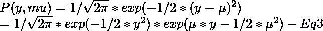 P(y, mu) = 1/\sqrt{2\pi} * exp(-1/2*(y-\mu)^2)\\ \hspace{1.5cm} = 1/\sqrt{2\pi}*exp(-1/2*y^{2}) * exp(\mu*y-1/2*\mu^{2}) - Eq3\\