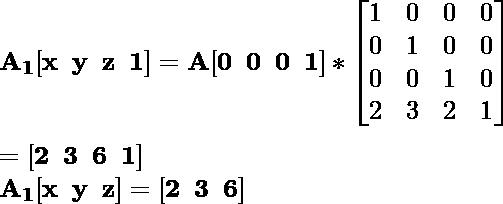 \mathbf{A_1[x\hspace{0.2cm}y\hspace{0.2cm}z\hspace{0.2cm}1]=A[0\hspace{0.2cm}0\hspace{0.2cm}0\hspace{0.2cm}1]*\left[\begin{matrix}1&0&0&0\\0&1&0&0\\0&0&1&0\\2&3&2&1\end{matrix}\right]}\\ \\ \hspace{6.52cm}\mathbf{=[2\hspace{0.2cm}3\hspace{0.2cm}6\hspace{0.2cm}1]} \\ \hspace{4.15cm}\mathbf{A_1[x\hspace{0.2cm}y\hspace{0.2cm}z]=[2\hspace{0.2cm}3\hspace{0.2cm}6]}