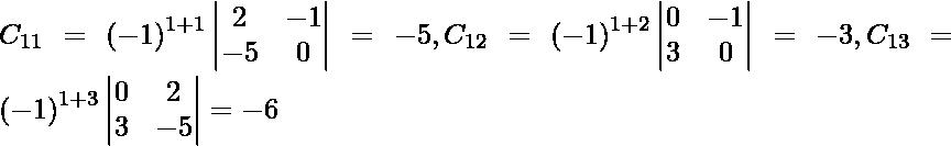 C_{11} = \left( - 1 \right)^{1 + 1} \begin{vmatrix}2 & - 1 \\ - 5 & 0\end{vmatrix} = - 5, C_{12} = \left( - 1 \right)^{1 + 2} \begin{vmatrix}0 & - 1 \\ 3 & 0\end{vmatrix} = - 3, C_{13} = \left( - 1 \right)^{1 + 3} \begin{vmatrix}0 & 2 \\ 3 & - 5\end{vmatrix} = - 6