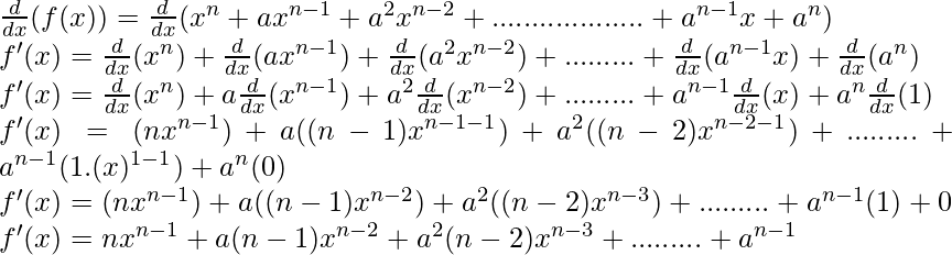 \frac{d}{dx}(f(x)) = \frac{d}{dx}(x^n + ax^{n-1} + a^2x^{n-2} + ...................+ a^{n-1}x + a^n)\\ f'(x) = \frac{d}{dx}(x^n) + \frac{d}{dx}(ax^{n-1}) + \frac{d}{dx}(a^2x^{n-2}) + ......... + \frac{d}{dx}(a^{n-1}x) + \frac{d}{dx}(a^n)\\ f'(x) = \frac{d}{dx}(x^n) + a\frac{d}{dx}(x^{n-1}) + a^2\frac{d}{dx}(x^{n-2}) + ......... + a^{n-1}\frac{d}{dx}(x) + a^n\frac{d}{dx}(1)\\ f'(x) = (nx^{n-1}) + a((n-1)x^{n-1-1}) + a^2((n-2)x^{n-2-1}) + ......... + a^{n-1}(1.(x)^{1-1}) + a^n(0)\\ f'(x) = (nx^{n-1}) + a((n-1)x^{n-2}) + a^2((n-2)x^{n-3}) + ......... + a^{n-1}(1) +0\\ f'(x) = nx^{n-1} + a(n-1)x^{n-2} + a^2(n-2)x^{n-3} + ......... + a^{n-1}