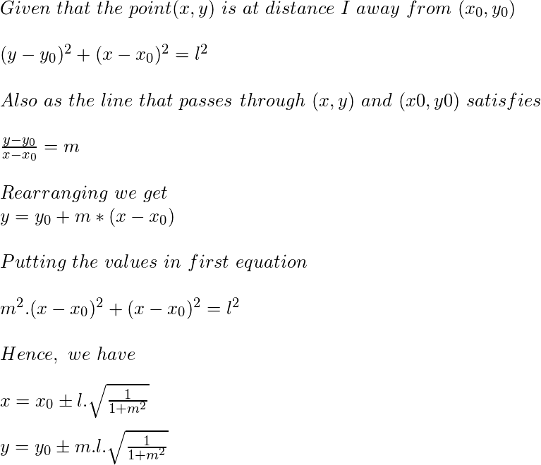 Given \ that \ the \ point (x, y) \ is \ at \ distance \ I \ away \ from \ (x_0, y_0) \newline \newline (y-y_0)^{2} + (x-x_0)^{2}= l^{2} \newline \newline Also \ as \ the \ line  \ that \ passes \ through \ (x, y) \ and \ (x0, y0) \ satisfies \newline \newline \frac{y-y_0}{x-x_0}= m \newline \newline Rearranging \ we \ get \newline y=y_0+m*(x-x_0) \newline \newline  Putting \ the \ values \ in \ first \ equation \newline \newline  m^2.(x-x_0)^2+(x-x_0)^2=l^2 \newline \newline Hence, \ we \ have \newline \newline x=x_0\pm l.\sqrt{\frac{1}{1+m^2}} \newline \newline y=y_0 \pm m.l.\sqrt{\frac{1}{1+m^2}}