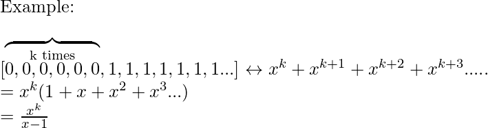\newline \textup{Example:} \newline \newline [\overbrace{\overset{\textup{k times}}{0,0,0,0,0,0} },1,1,1,1,1,1,1...]\leftrightarrow x^{k}+x^{k+1}+x^{k+2}+x^{k+3}..... \newline \hspace{20cm} =x^{k}(1+x+x^{2}+x^{3}...) \newline \hspace{20cm}=\frac{x^{k}}{x-1}