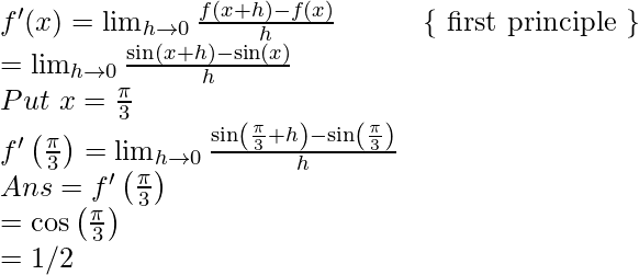 \\ \qquad f^{\prime}(x)=\lim _{h \rightarrow 0} \frac{f(x+h)-f(x)}{h}\qquad \quad\{\text { first principle }\} \\ \ \ \qquad\qquad=\lim _{h \rightarrow 0} \frac{\sin (x+h)-\sin (x)}{h} \\ \qquad Put\ x=\frac{\pi}{3}\ \\ \qquad f^{\prime}\left(\frac{\pi}{3}\right)=\lim _{h \rightarrow 0} \frac{ \sin \left(\frac{\pi}{3}+h\right)- \sin \left(\frac{\pi}{3}\right)}{h} \\ \qquad \qquad A n s = f^{\prime}\left(\frac{\pi}{3}\right) \\ \qquad \qquad \qquad = \cos\left(\frac{\pi}{3}\right) \\ \qquad \qquad \qquad =1/2