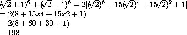 \newline (\sqrt[]{2}+1)^6+(\sqrt[]{2}-1)^6 = 2[(\sqrt[]{2})^6 + 15 (\sqrt[]{2})^4 + 15\sqrt[]{2})^2 + 1] \newline = 2(8 + 15 x 4 + 15 x 2 + 1 ) \newline = 2(8 + 60 + 30 + 1) \newline = 198