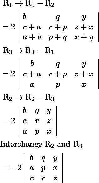 \begin{aligned} &\text {  } \mathrm{R}_{1} \rightarrow \mathrm{R}_{1}-\mathrm{R}_{2}\\ &=2\left|\begin{array}{lcc} b & q & y \\ c+a & r+p & z+x \\ a+b & p+q & x+y \end{array}\right|\\ &\text {  } \mathrm{R}_{3} \rightarrow \mathrm{R}_{3}-\mathrm{R}_{1}\\ &=2\left|\begin{array}{ccc} b & q & y \\ c+a & r+p & z+x \\ a & p & x \end{array}\right|\\ &\text {  } \mathrm{R}_{2} \rightarrow \mathrm{R}_{2}-\mathrm{R}_{3}\\ &=2\left|\begin{array}{lll} b & q & y \\ c & r & z \\ a & p & x \end{array}\right|\\ &\text {Interchange  } \mathrm{R}_{2} \text {  and } \mathrm{R}_{3} \text {  }\\ &=-2\left|\begin{array}{ccc} b & q & y \\ a & p & x \\ c & r & z \end{array}\right| \end{aligned}