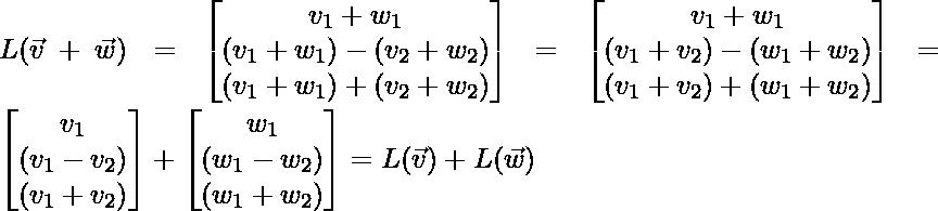L(\vec{v} + \vec{w}) = \begin{bmatrix} v_1 + w_1\\ (v_1 + w_1) - (v_2 + w_2)\\ (v_1 + w_1) + (v_2 + w_2) \end{bmatrix}=\begin{bmatrix} v_1 + w_1\\ (v_1 + v_2) - (w_1 + w_2)\\ (v_1 + v_2) + (w_1 + w_2) \end{bmatrix} = \begin{bmatrix} v_1\\ (v_1 - v_2)\\ (v_1 + v_2) \end{bmatrix} + \begin{bmatrix} w_1\\ (w_1 - w_2)\\ (w_1 + w_2) \end{bmatrix} = L(\vec{v}) + L(\vec{w})