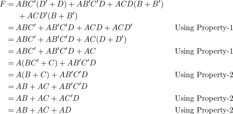 \begin{align*} F=\:&ABC^\prime(D^\prime + D) +AB^\prime C^\prime D + ACD(B + B^\prime) &&\\ &\:+ ACD^\prime(B + B^\prime)&&\\ =\:&ABC^\prime +AB^\prime C^\prime D + ACD +ACD^\prime && \text{Using Property-1}\\ =\:&ABC^\prime +AB^\prime C^\prime D + AC(D +D^\prime )&&\\ =\:&ABC^\prime +AB^\prime C^\prime D + AC && \text{Using Property-1}\\ =\:&A(BC^\prime +C)+AB^\prime C^\prime D &&\\ =\:&A(B+C)+AB^\prime C^\prime D&& \text{Using Property-2}\\ =\:&AB +AC+AB^\prime C^\prime D &&\\ =\:&AB + AC + A C^\prime D && \text{Using Property-2}\\ =\:&AB + AC + AD && \text{Using Property-2}\\ \end{align*}