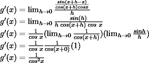g'(x) = \lim_{h \to 0} \frac{\frac{sin (x+h -x)}{cos (x+h)cos x}}{h}\\ g'(x) = \lim_{h \to 0} \frac{sin (h)}{h \hspace{0.1cm}cos (x+h)\hspace{0.1cm}cos\hspace{0.1cm} x}\\ g'(x) = \frac{1}{cos\hspace{0.1cm} x} (\lim_{h \to 0} \frac{1}{cos(x+h)}) (\lim_{h \to 0} \frac{sin h}{h})\\ g'(x) = \frac{1}{cos \hspace{0.1cm}x} \frac{1}{cos(x+0)} (1)\\ g'(x) = \frac{1}{cos^2 x}