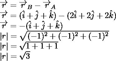 \overrightarrow{r}=\overrightarrow{r}_B-\overrightarrow{r}_A\\ \overrightarrow{r}=(\hat{i}+\hat{j}+\hat{k})-(2\hat{i}+2\hat{j}+2\hat{k})\\ \overrightarrow{r}=-(\hat{i}+\hat{j}+\hat{k})\\  r =\sqrt{(-1)^2+(-1)^2+(-1)^2}\\  r =\sqrt{1+1+1}\\  r =\sqrt{3}
