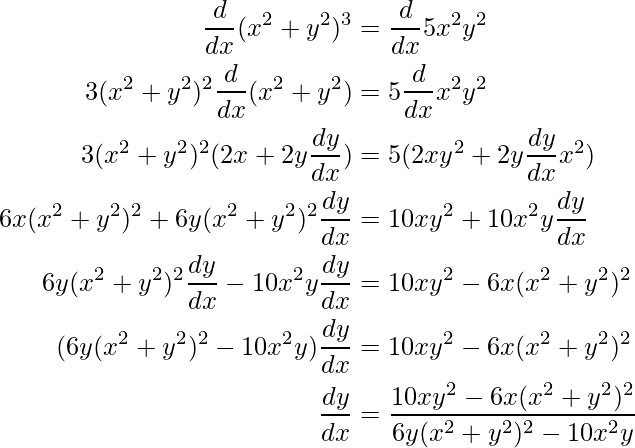 \begin{aligned} \frac{d}{dx}(x^2+y^2)^3 &=\frac{d}{dx}5x^2y^2 \\ 3(x^2+y^2)^2\frac{d}{dx}(x^2+y^2) &=5\frac{d}{dx}x^2y^2 \\ 3(x^2+y^2)^2(2x+2y\frac{dy}{dx}) &=5(2xy^2+2y\frac{dy}{dx}x^2) \\ 6x(x^2+y^2)^2+6y(x^2+y^2)^2\frac{dy}{dx} &=10xy^2+10x^2y\frac{dy}{dx} \\ 6y(x^2+y^2)^2\frac{dy}{dx}-10x^2y\frac{dy}{dx} &=10xy^2-6x(x^2+y^2)^2 \\ (6y(x^2+y^2)^2-10x^2y)\frac{dy}{dx} &=10xy^2-6x(x^2+y^2)^2 \\ \frac{dy}{dx} &=\frac{10xy^2-6x(x^2+y^2)^2}{6y(x^2+y^2)^2-10x^2y} \\ \end{aligned}