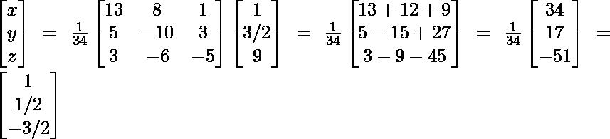 \begin{bmatrix}x\\y\\z\end{bmatrix}=\frac{1}{34}\begin{bmatrix}13 & 8 & 1\\5 & -10 & 3\\3 & -6 & -5\end{bmatrix}\begin{bmatrix}1\\3/2\\ 9\end{bmatrix} =\frac{1}{34}\begin{bmatrix}13+12+9\\5-15+27\\3-9-45\end{bmatrix}=\frac{1}{34}\begin{bmatrix}34\\17\\-51\end{bmatrix}=\begin{bmatrix}1\\1/2\\-3/2\end{bmatrix}