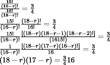 \frac{\frac{15!}{(16-r)!}}{\frac{16!}{(18-r)!}}=\frac{3}{4}\\ \frac{15! }{ (16 - r)!} × \frac{(18 - r)! }{ 16!} = \frac{3}{4}\\ \frac{15! }{ (16 - r)!} × \frac{[(18 - r) (18 - r - 1) (18 - r - 2)!]}{(16×15!)} = \frac{3}{4}\\ \frac{1}{(16 - r)!} × \frac{[(18 - r) (17 - r) (16 - r)!]}{16} = \frac{3}{4}\\ (18 - r) (17 - r) = \frac{3}{4} × 16\\