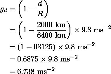 \begin{aligned}g_d&=\left(1-\frac{d}{R}\right)\\&=\left(1-\frac{2000\text{ km}}{6400\text{ km}}\right)\times9.8\text{ m}\text{s}^{-2}\\&=(1-03125)\times9.8\text{ m}\text{s}^{-2}\\&=0.6875\times9.8\text{ m}\text{s}^{-2}\\&=6.738\text{ m}\text{s}^{-2}\end{aligned}