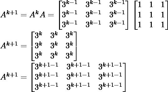 A^{k+1}=A^kA=\begin{bmatrix} 3^{k-1} & 3^{k-1} &3^{k-1}\\ 3^{k-1} & 3^{k-1} &3^{k-1}\\ 3^{k-1} & 3^{k-1} &3^{k-1} \end{bmatrix} \begin{bmatrix} 1 & 1 &1\\ 1 & 1 &1\\ 1 & 1 &1 \end{bmatrix}\\ A^{k+1} = \begin{bmatrix} 3^k & 3^k &3^k\\ 3^k & 3^k &3^k\\ 3^k & 3^k &3^k \end{bmatrix}\\ A^{k+1} = \begin{bmatrix} 3^{k+1-1} & 3^{k+1-1} &3^{k+1-1}\\ 3^{k+1-1} & 3^{k+1-1} &3^{k+1-1}\\ 3^{k+1-1} & 3^{k+1-1} &3^{k+1-1} \end{bmatrix}