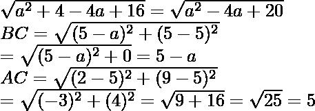 \sqrt{a^2+4-4a+16}=\sqrt{a^2-4a+20}\\ BC=\sqrt{(5-a)^2+(5-5)^2}\\ =\sqrt{(5-a)^2+0}=5-a\\ AC=\sqrt{(2-5)^2+(9-5)^2}\\ =\sqrt{(-3)^2+(4)^2}=\sqrt{9+16}=\sqrt{25}=5