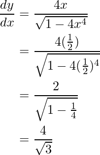 \begin{aligned} \frac{dy}{dx} &=\frac{4x}{\sqrt{1-4x^4}} \\ &=\frac{4(\frac{1}{2})}{\sqrt{1-4(\frac{1}{2})^4}} \\ &=\frac{2}{\sqrt{1-\frac{1}{4}}} \\ &=\frac{4}{\sqrt{3}} \end{aligned}
