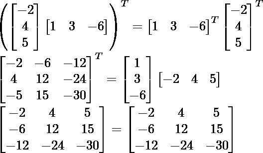 \left(\begin{bmatrix}-2\\4\\5\end{bmatrix}\begin{bmatrix}1&3&-6\end{bmatrix}\right)^T=\begin{bmatrix}1&3&-6\end{bmatrix}^T\begin{bmatrix}-2\\4\\5\end{bmatrix}^T\\ \begin{bmatrix}-2&-6&-12\\4&12&-24\\-5&15&-30\end{bmatrix}^T=\begin{bmatrix}1\\3\\-6\end{bmatrix}\begin{bmatrix}-2&4&5\end{bmatrix}\\ \begin{bmatrix}-2&4&5\\-6&12&15\\-12&-24&-30\end{bmatrix}=\begin{bmatrix}-2&4&5\\-6&12&15\\-12&-24&-30\end{bmatrix}