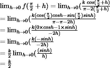 \lim_{h \to 0} f(\frac{\pi}{2}+h) = \lim_{h \to 0} (\frac{k\hspace{0.1cm}cos(\frac{\pi}{2}+h)}{\pi-2(\frac{\pi}{2}+h)}\\= \lim_{h \to 0} (\frac{k(cos(\frac{\pi}{2})cos h-sin(\frac{\pi}{2})sinh)}{\pi-\pi-2h)}\\= \lim_{h \to 0} (\frac{k(0 \times cos h-1\times sinh)}{-2h)}\\= \lim_{h \to 0} (\frac{k(-sinh)}{-2h)}\\ = \frac{k}{2} \lim_{h \to 0} (\frac{(sinh)}{h)}\\ = \frac{k}{2}