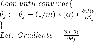 Loop\ until\ converge\{\\ \ \theta_{j}:=\theta_{j}-(1/m)*(\alpha)*\frac{\partial J(\theta)}{\partial \theta_{j}} \\ \}\\ Let, \ Gradients=\frac{\partial J(\theta)}{\partial \theta_{j}}