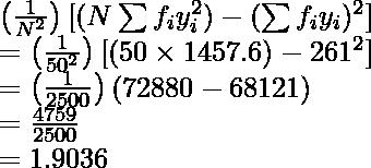 \left(\frac{1}{N^2}\right)[(N\sum f_iy_i^2)-(\sum f_iy_i)^2]\\ =\left(\frac{1}{50^2}\right)[(50\times1457.6)-261^2]\\ =\left(\frac{1}{2500}\right)(72880-68121)\\ =\frac{4759}{2500}\\ =1.9036
