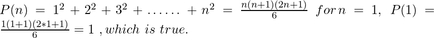 P(n)=1^2+ 2^2 + 3^2+ ……+ n^2 = \frac{n(n + 1) (2n + 1)}{6}  \ for\, n=1,\ P(1)=\frac{1(1+1)(2*1+1)}{6} = 1\ ,which\ is\ true.