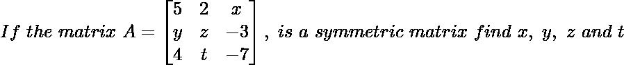 If\ the\ matrix\ A=\begin{bmatrix}5 & 2 & x\\y & z & -3\\4 & t & -7\end{bmatrix},\ is\ a\ symmetric\ matrix\ find\ x,\ y,\ z\ and\ t