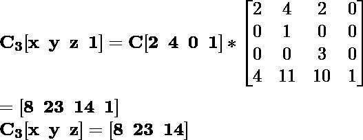 \mathbf{C_3[x\hspace{0.2cm}y\hspace{0.2cm}z\hspace{0.2cm}1]=C[2\hspace{0.2cm}4\hspace{0.2cm}0\hspace{0.2cm}1]*\left[\begin{matrix}2&4&2&0\\0&1&0&0\\0&0&3&0\\4&11&10&1\end{matrix}\right]}\\ \\\hspace{6.52cm} \mathbf{=[8\hspace{0.2cm}23\hspace{0.2cm}14\hspace{0.2cm}1]} \\\hspace{4.15cm} \mathbf{C_3[x\hspace{0.2cm}y\hspace{0.2cm}z]=[8\hspace{0.2cm}23\hspace{0.2cm}14]}