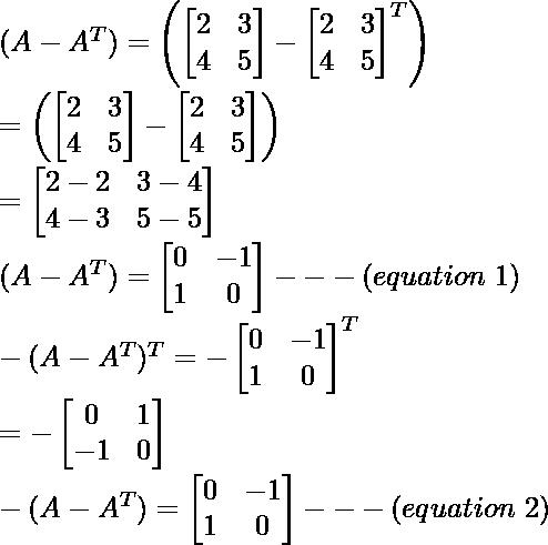 (A-A^T)=\left(\begin{bmatrix}2&3\\4&5\end{bmatrix}-\begin{bmatrix}2&3\\4&5\end{bmatrix}^T\right)\\ =\left(\begin{bmatrix}2&3\\4&5\end{bmatrix}-\begin{bmatrix}2&3\\4&5\end{bmatrix}\right)\\ =\begin{bmatrix}2-2&3-4\\4-3&5-5\end{bmatrix}\\ (A-A^T)=\begin{bmatrix}0&-1\\1&0\end{bmatrix}---(equation\ 1)\\ -(A-A^T)^T=-\begin{bmatrix}0 & -1\\1 & 0\end{bmatrix}^T\\ =-\begin{bmatrix}0 & 1\\-1 & 0\end{bmatrix}\\ -(A-A^T)=\begin{bmatrix}0 & -1\\1 & 0\end{bmatrix}---(equation\ 2)