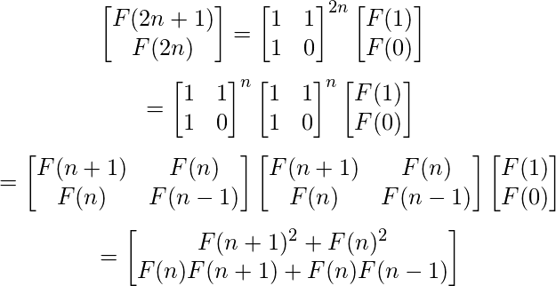 \[ \begin{bmatrix}     F(2n+1)  \\     F(2n)   \end{bmatrix} = \begin{bmatrix}     1 & 1  \\     1 & 0   \end{bmatrix}^{2n}   \begin{bmatrix}     F(1)   \\     F(0)   \end{bmatrix} \]  \[\quad\enspace= \begin{bmatrix}     1 & 1  \\     1 & 0   \end{bmatrix}^n \begin{bmatrix}     1 & 1  \\     1 & 0   \end{bmatrix}^n   \begin{bmatrix}     F(1)   \\     F(0)   \end{bmatrix}  \] \[\quad\enspace= \begin{bmatrix}     F(n+1) & F(n)  \\     F(n) & F(n-1)   \end{bmatrix} \begin{bmatrix}     F(n+1) & F(n)  \\     F(n) & F(n-1)   \end{bmatrix} \begin{bmatrix}     F(1)   \\     F(0)   \end{bmatrix}  \] \[\quad\enspace= \begin{bmatrix}     F(n+1)^2 + F(n)^2 \\     F(n)F(n+1) + F(n)F(n-1)   \end{bmatrix} \]