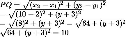 PQ=\sqrt{(x_2-x_1)^2+(y_2-y_1)^2}\\ =\sqrt{(10-2)^2+(y+3)^2}\\ =\sqrt{(8)^2+(y+3)^2}=\sqrt{64+(y+3)^2}\\ \sqrt{64+(y+3)^2}=10