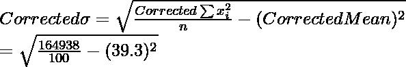 Corrected \space \sigma = \sqrt{\frac{Corrected \space \sum x_i^2}{n}-(Corrected \space Mean)^2} \\ = \sqrt{\frac{164938}{100}-(39.3)^2} \\