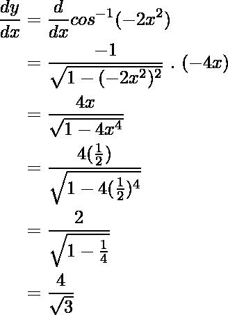 \begin{aligned} \frac{dy}{dx} &=\frac{d}{dx}  cos^{-1}(-2x^2) \\ &=\frac{-1}{\sqrt{1-(-2x^2)^2}}\ .\ (-4x) \\ &=\frac{4x}{\sqrt{1-4x^4}} \\ &=\frac{4(\frac{1}{2})}{\sqrt{1-4(\frac{1}{2})^4}} \\ &=\frac{2}{\sqrt{1-\frac{1}{4}}} \\ &=\frac{4}{\sqrt{3}} \end{aligned}