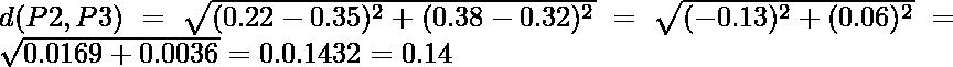 d(P2,P3) = \sqrt{(0.22-0.35)^2 + (0.38-0.32)^2} = \sqrt{(-0.13)^2 + (0.06)^2} = \sqrt{0.0169+0.0036} = 0.0.1432 = 0.14