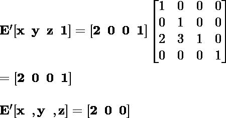 \mathbf{E' [x\hspace{0.2cm}y\hspace {0.2cm}z\hspace{0.2cm}1]= [2\hspace{0.2cm}0\hspace {0.2cm}0\hspace{0.2cm}1] \left [\begin{matrix}1&0&0&0 \\0&1&0&0\\2&3&1&0 \\0&0&0&1\end{matrix}\right]} \\ \newline \hspace{7.09cm}\mathbf{= [2\hspace{0.2cm}0\hspace{0.2cm}0\hspace{0.2cm}1]} \\ \newline \hspace{4.37cm}\mathbf{E'[x\hspace{0.2cm}, y\hspace{0.2cm}, z]=[2\hspace{0.2cm}0\hspace{0.2cm}0]}
