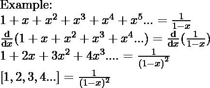 \newline \textup{Example:} \newline 1+x+x^{2}+x^{3}+x^{4}+x^{5}... = \frac{1}{1-x} \newline \frac{\mathrm{d} }{\mathrm{d} x}(1+x+x^{2}+x^{3}+x^{4}...)=\frac{\mathrm{d} }{\mathrm{d} x}(\frac{1}{1-x}) \newline 1+2x+3x^{2}+4x^{3}....=\frac{1}{(1-x)^{^{2}}} \newline [1,2,3,4...]=\frac{1}{(1-x)^{2}}