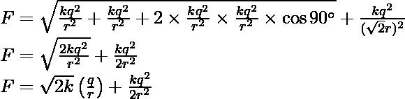 F=\sqrt{\frac{kq^2}{r^2}+\frac{kq^2}{r^2}+2\times\frac{kq^2}{r^2}\times\frac{kq^2}{r^2}\times\cos90^\circ}+\frac{kq^2}{(\sqrt{2}r)^2}\\ F=\sqrt{\frac{2kq^2}{r^2}}+\frac{kq^2}{2r^2}\\ F=\sqrt{2k}\left(\frac{q}{r}\right)+\frac{kq^2}{2r^2}
