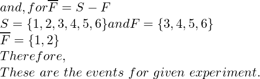 and, for \overline F = S - F\\S= \{1,2,3,4,5,6\} and F =\{3,4,5,6\}\\\overline F = \{1,2\}\\Therefore,\\These\ are\ the\ events\ for\ given\ experiment.