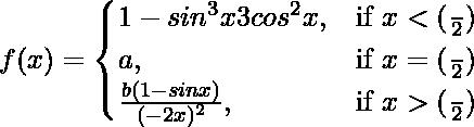 f(x)=\begin{cases}1-sin^3x3cos^2x,& \text{if }x<(\frac{π}{2}) \\a,& \text{if }x=(\frac{π}{2})\\\frac{b(1-sinx)}{(π-2x)^2},& \text{if }x>(\frac{π}{2})\end{cases}