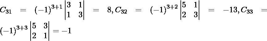 C_{31} = \left( - 1 \right)^{3 + 1} \begin{vmatrix}3 & 1 \\ 1 & 3\end{vmatrix} = 8 , C_{32} = \left( - 1 \right)^{3 + 2} \begin{vmatrix}5 & 1 \\ 2 & 3\end{vmatrix} = - 13 , C_{33} = \left( - 1 \right)^{3 + 3} \begin{vmatrix}5 & 3 \\ 2 & 1\end{vmatrix} = - 1