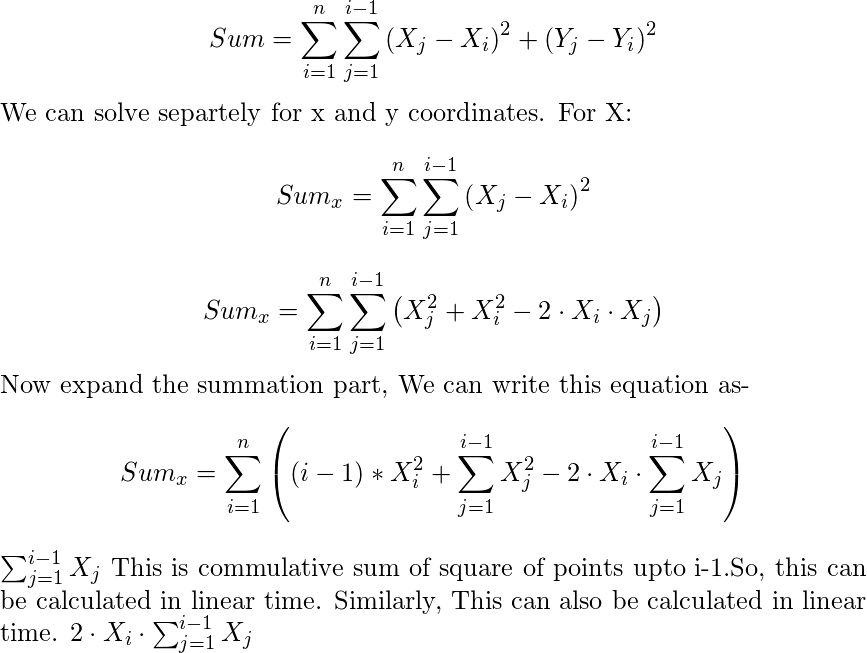 \begin{document} $$Sum=\sum_{i=1}^{n} \sum_{j=1}^{i-1} \left(X_j-X_i \right)^2+\left(Y_j-Y_i \right)^2$$ We can solve separtely for x and y coordinates. For X: $$Sum_x=\sum_{i=1}^{n} \sum_{j=1}^{i-1} \left(X_j-X_i \right)^2$$ $$Sum_x= \sum_{i=1}^{n} \sum_{j=1}^{i-1} \left(X_j^2+X_i^2 -2 \cdot X_i \cdot X_j \right)$$ Now expand the summation part, We can write this equation as- $$Sum_x=\sum_{i=1}^{n} \left( (i-1)*X_i^2+\sum_{j=1}^{i-1}X_j^2-2 \cdot X_i\cdot \sum_{j=1}^{i-1} X_j \right)$$ $\sum_{j=1}^{i-1}X_j$ This is commulative sum of square of points upto i-1.So, this can be calculated in linear time. Similarly, This can also be calculated in linear time. $2 \cdot X_i\cdot \sum_{j=1}^{i-1} X_j$ \end{document}