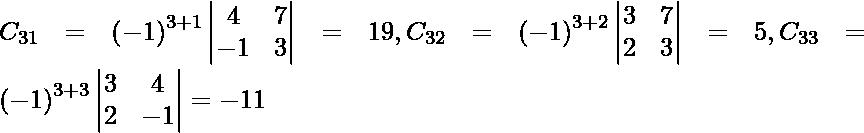 C_{31} = \left( - 1 \right)^{3 + 1} \begin{vmatrix}4 & 7 \\ - 1 & 3\end{vmatrix} = 19, C_{32} = \left( - 1 \right)^{3 + 2} \begin{vmatrix}3 & 7 \\ 2 & 3\end{vmatrix} = 5, C_{33} = \left( - 1 \right)^{3 + 3} \begin{vmatrix}3 & 4 \\ 2 & - 1\end{vmatrix} = - 11